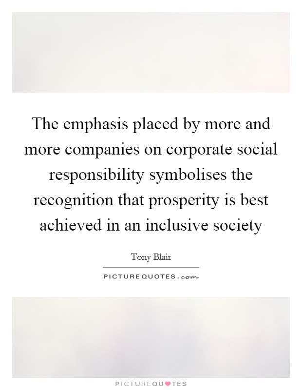 The emphasis placed by more and more companies on corporate social responsibility symbolises the recognition that prosperity is best achieved in an inclusive society Picture Quote #1