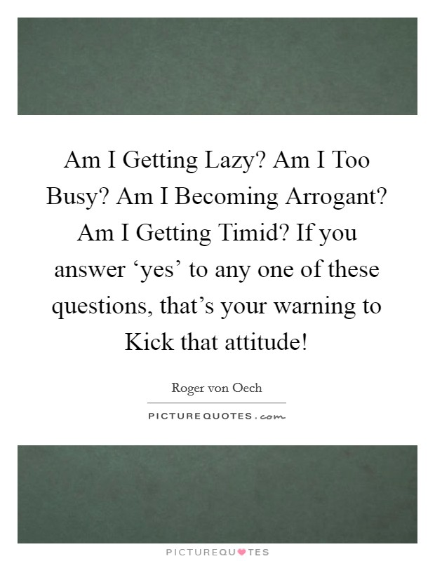 Am I Getting Lazy? Am I Too Busy? Am I Becoming Arrogant? Am I Getting Timid? If you answer 'yes' to any one of these questions, that's your warning to Kick that attitude! Picture Quote #1