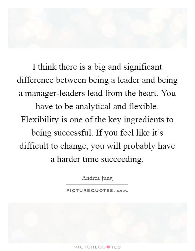 I think there is a big and significant difference between being a leader and being a manager-leaders lead from the heart. You have to be analytical and flexible. Flexibility is one of the key ingredients to being successful. If you feel like it's difficult to change, you will probably have a harder time succeeding Picture Quote #1