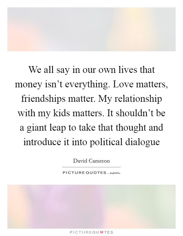 We all say in our own lives that money isn't everything. Love matters, friendships matter. My relationship with my kids matters. It shouldn't be a giant leap to take that thought and introduce it into political dialogue Picture Quote #1