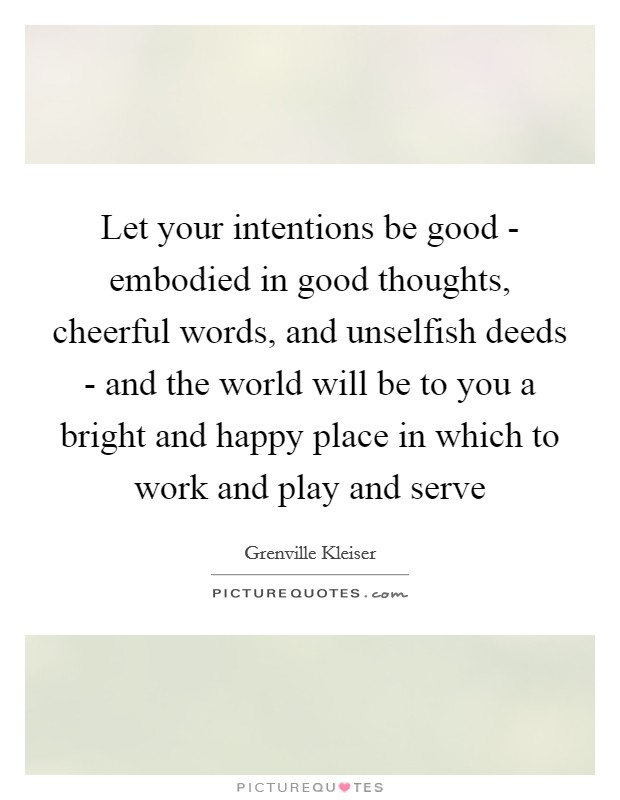 Let your intentions be good - embodied in good thoughts, cheerful words, and unselfish deeds - and the world will be to you a bright and happy place in which to work and play and serve Picture Quote #1