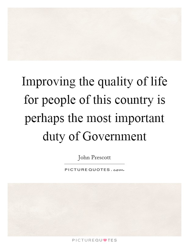 Improving the quality of life for people of this country is perhaps the most important duty of Government Picture Quote #1