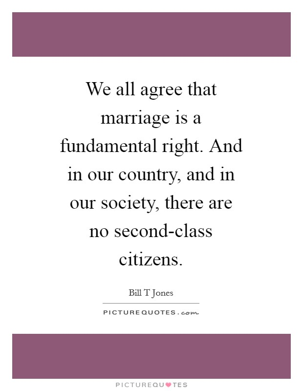 We all agree that marriage is a fundamental right. And in our country, and in our society, there are no second-class citizens Picture Quote #1