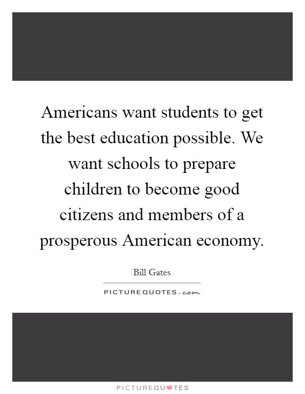 Americans want students to get the best education possible. We want schools to prepare children to become good citizens and members of a prosperous American economy Picture Quote #1