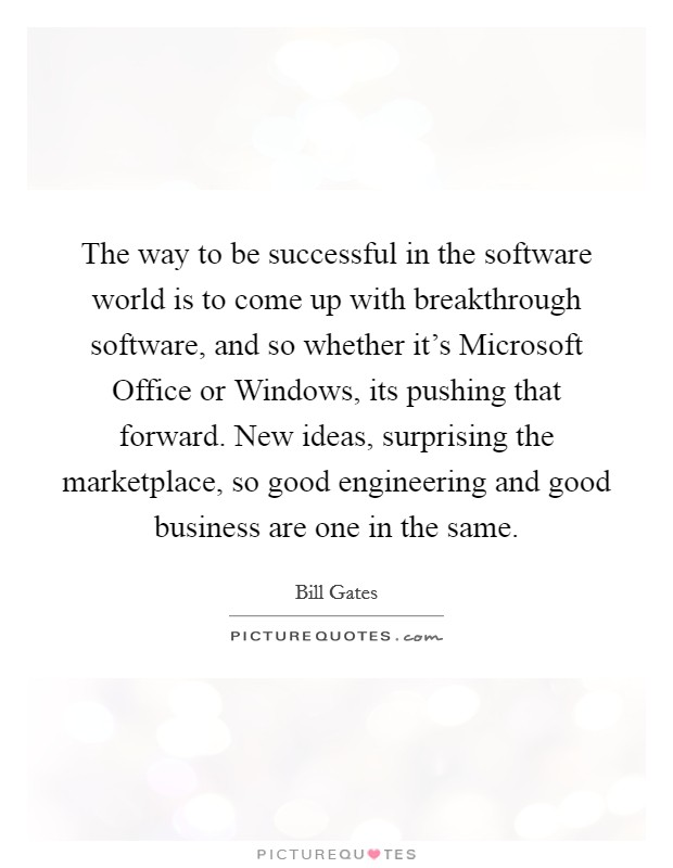 The way to be successful in the software world is to come up with breakthrough software, and so whether it's Microsoft Office or Windows, its pushing that forward. New ideas, surprising the marketplace, so good engineering and good business are one in the same Picture Quote #1