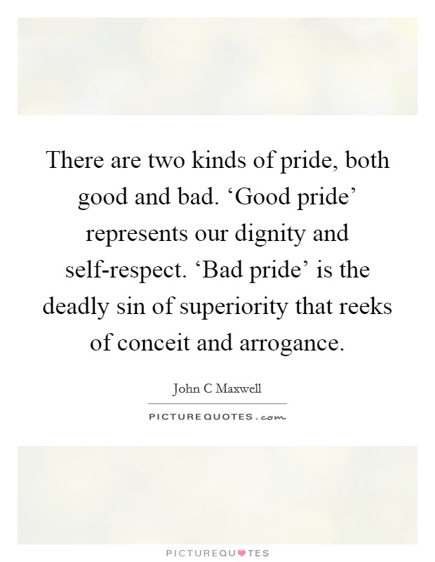 There are two kinds of pride, both good and bad. 'Good pride' represents our dignity and self-respect. 'Bad pride' is the deadly sin of superiority that reeks of conceit and arrogance Picture Quote #1