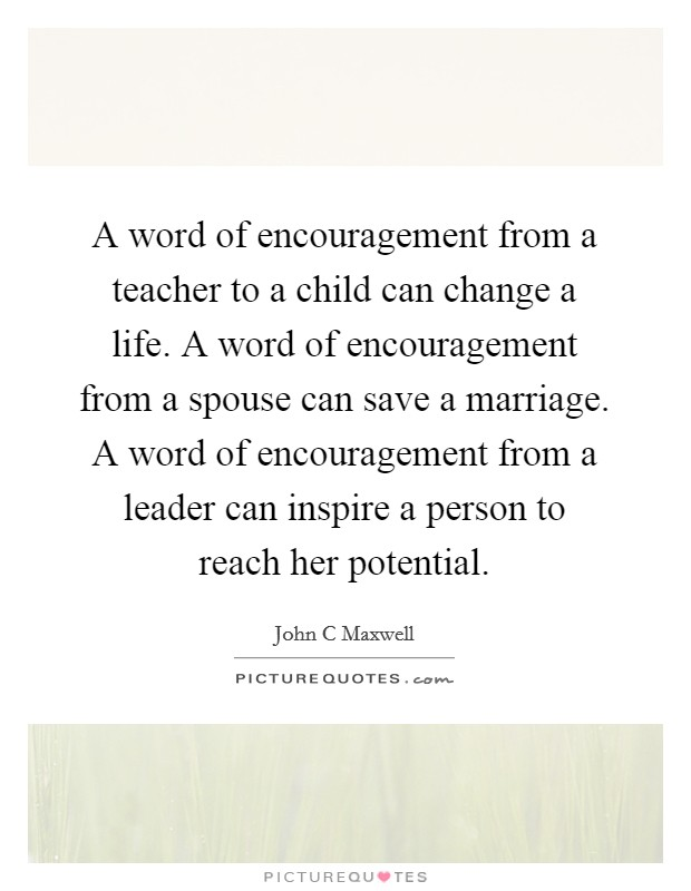 A word of encouragement from a teacher to a child can change a life. A word of encouragement from a spouse can save a marriage. A word of encouragement from a leader can inspire a person to reach her potential Picture Quote #1