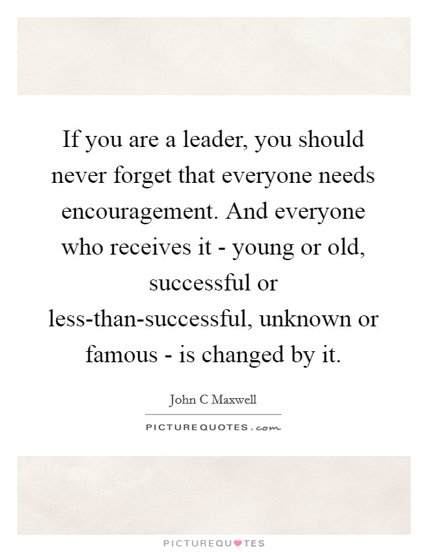 If you are a leader, you should never forget that everyone needs encouragement. And everyone who receives it - young or old, successful or less-than-successful, unknown or famous - is changed by it Picture Quote #1