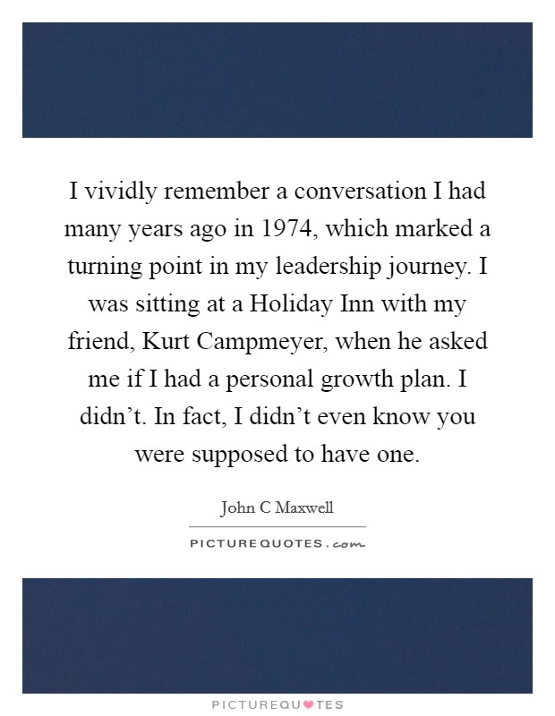I vividly remember a conversation I had many years ago in 1974, which marked a turning point in my leadership journey. I was sitting at a Holiday Inn with my friend, Kurt Campmeyer, when he asked me if I had a personal growth plan. I didn't. In fact, I didn't even know you were supposed to have one Picture Quote #1