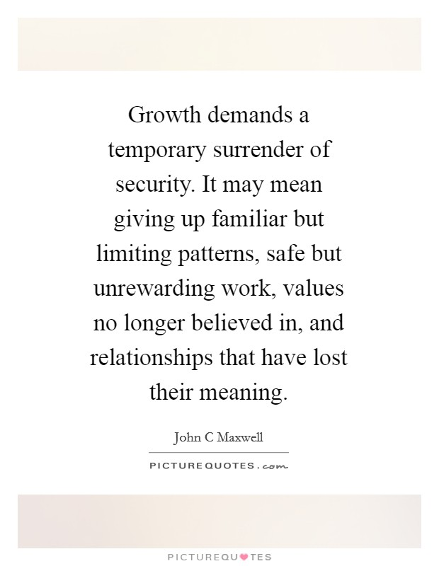 Growth demands a temporary surrender of security. It may mean giving up familiar but limiting patterns, safe but unrewarding work, values no longer believed in, and relationships that have lost their meaning Picture Quote #1