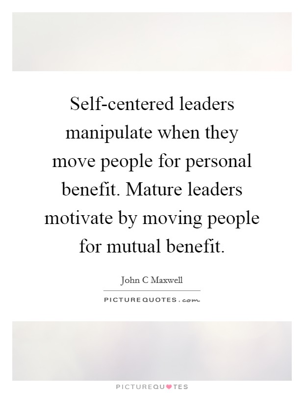 Self-centered leaders manipulate when they move people for personal benefit. Mature leaders motivate by moving people for mutual benefit Picture Quote #1