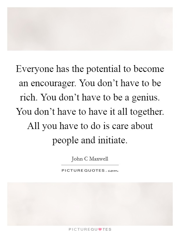 Everyone has the potential to become an encourager. You don't have to be rich. You don't have to be a genius. You don't have to have it all together. All you have to do is care about people and initiate Picture Quote #1