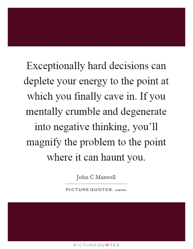 Exceptionally hard decisions can deplete your energy to the point at which you finally cave in. If you mentally crumble and degenerate into negative thinking, you'll magnify the problem to the point where it can haunt you Picture Quote #1
