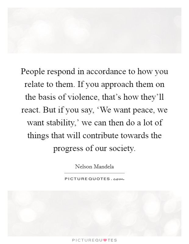 People respond in accordance to how you relate to them. If you approach them on the basis of violence, that's how they'll react. But if you say, 'We want peace, we want stability,' we can then do a lot of things that will contribute towards the progress of our society Picture Quote #1