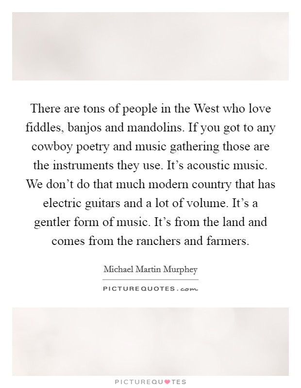 There are tons of people in the West who love fiddles, banjos and mandolins. If you got to any cowboy poetry and music gathering those are the instruments they use. It's acoustic music. We don't do that much modern country that has electric guitars and a lot of volume. It's a gentler form of music. It's from the land and comes from the ranchers and farmers Picture Quote #1