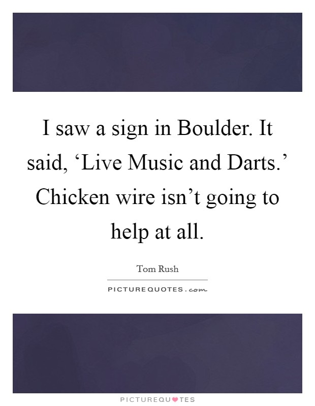 I saw a sign in Boulder. It said, 'Live Music and Darts.' Chicken wire isn't going to help at all Picture Quote #1