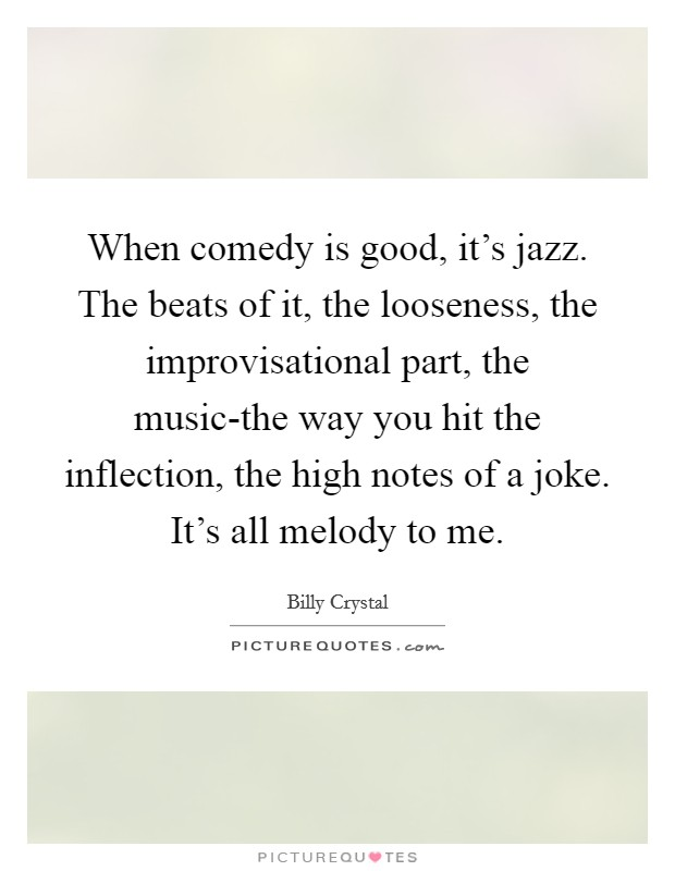 When comedy is good, it's jazz. The beats of it, the looseness, the improvisational part, the music-the way you hit the inflection, the high notes of a joke. It's all melody to me Picture Quote #1