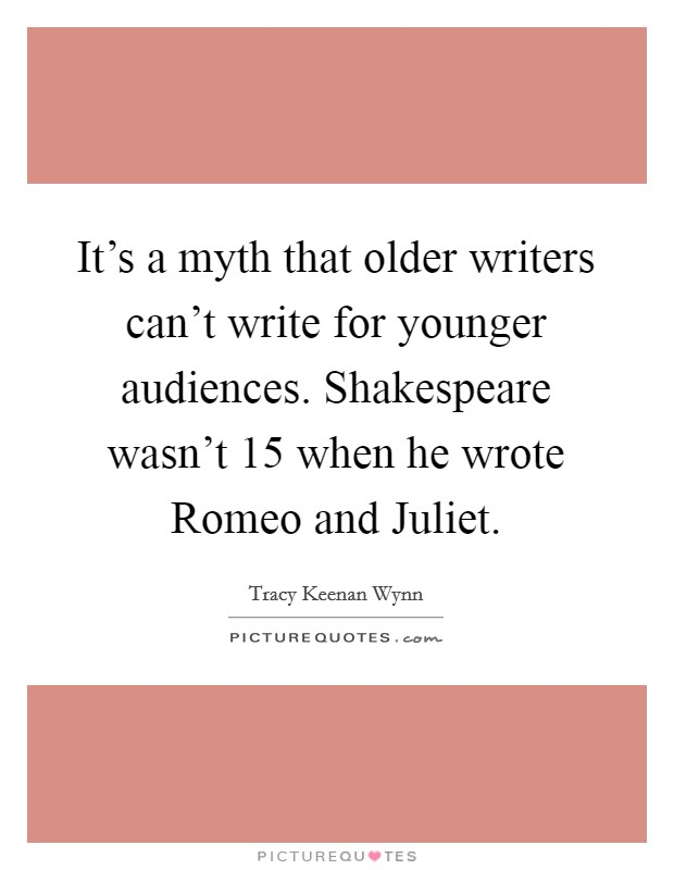 It's a myth that older writers can't write for younger audiences. Shakespeare wasn't 15 when he wrote Romeo and Juliet Picture Quote #1