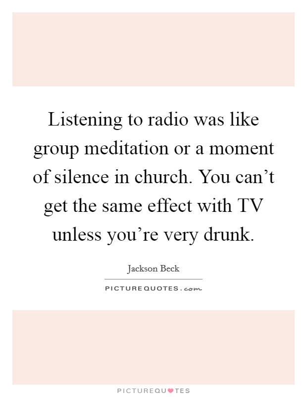 Listening to radio was like group meditation or a moment of silence in church. You can't get the same effect with TV unless you're very drunk Picture Quote #1