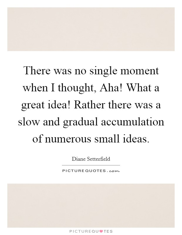 There was no single moment when I thought, Aha! What a great idea! Rather there was a slow and gradual accumulation of numerous small ideas Picture Quote #1