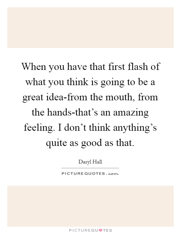 When you have that first flash of what you think is going to be a great idea-from the mouth, from the hands-that's an amazing feeling. I don't think anything's quite as good as that Picture Quote #1