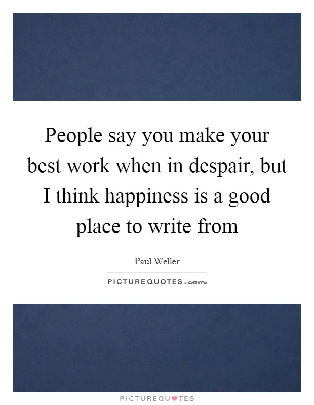 People say you make your best work when in despair, but I think happiness is a good place to write from Picture Quote #1
