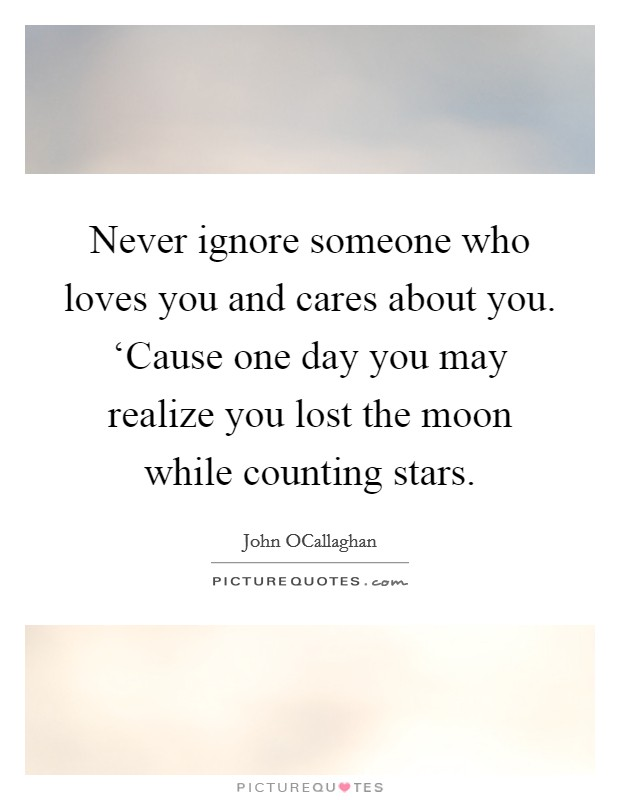 Never ignore someone who loves you and cares about you. 'Cause one day you may realize you lost the moon while counting stars Picture Quote #1