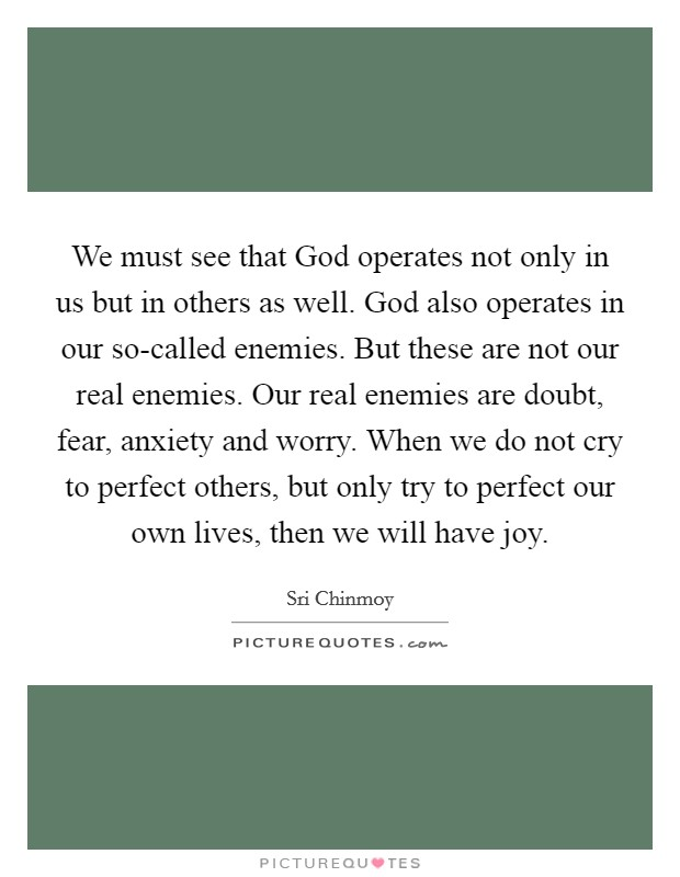We must see that God operates not only in us but in others as well. God also operates in our so-called enemies. But these are not our real enemies. Our real enemies are doubt, fear, anxiety and worry. When we do not cry to perfect others, but only try to perfect our own lives, then we will have joy Picture Quote #1