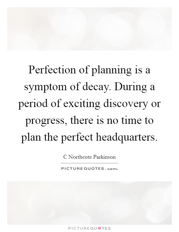 Perfection of planning is a symptom of decay. During a period of exciting discovery or progress, there is no time to plan the perfect headquarters Picture Quote #1
