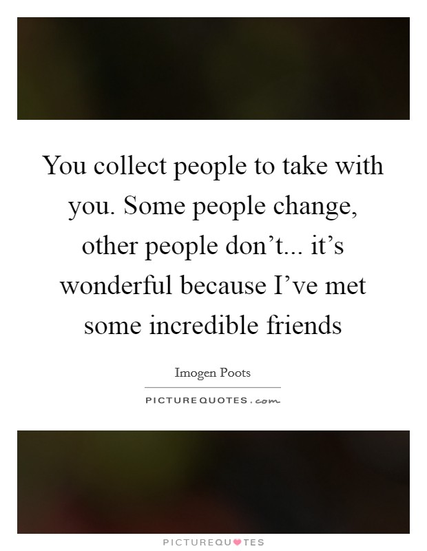 You collect people to take with you. Some people change, other people don't... it's wonderful because I've met some incredible friends Picture Quote #1