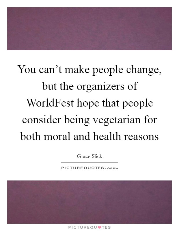 You can't make people change, but the organizers of WorldFest hope that people consider being vegetarian for both moral and health reasons Picture Quote #1