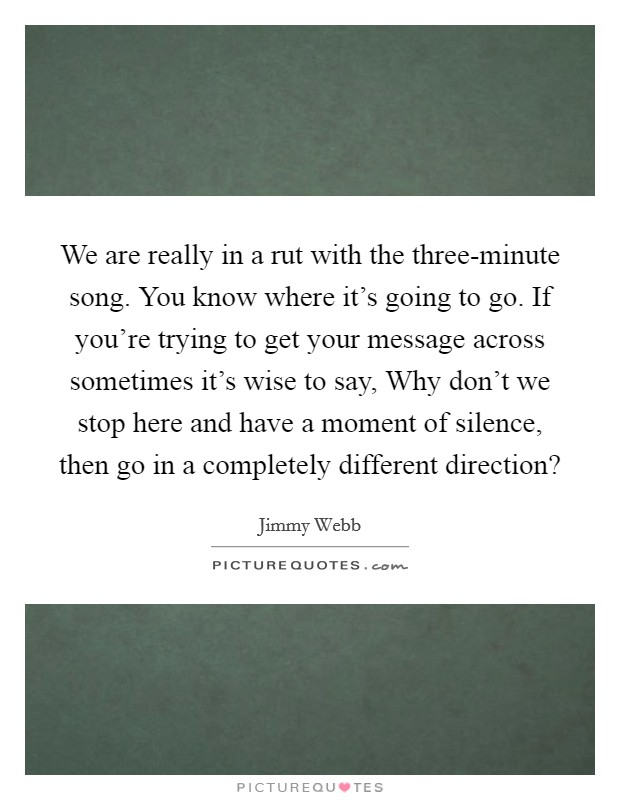 We are really in a rut with the three-minute song. You know where it's going to go. If you're trying to get your message across sometimes it's wise to say, Why don't we stop here and have a moment of silence, then go in a completely different direction? Picture Quote #1