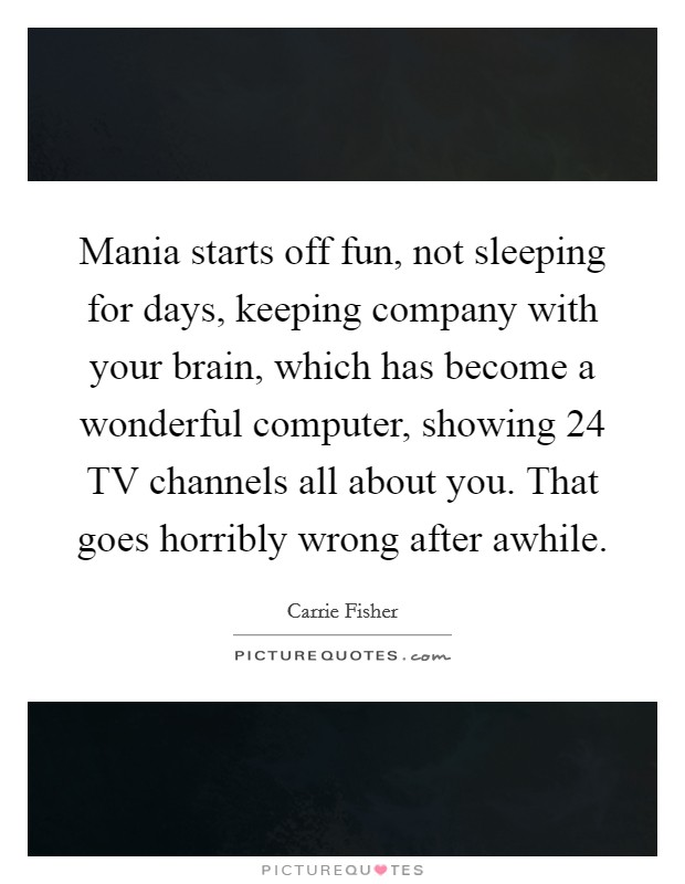 Mania starts off fun, not sleeping for days, keeping company with your brain, which has become a wonderful computer, showing 24 TV channels all about you. That goes horribly wrong after awhile Picture Quote #1
