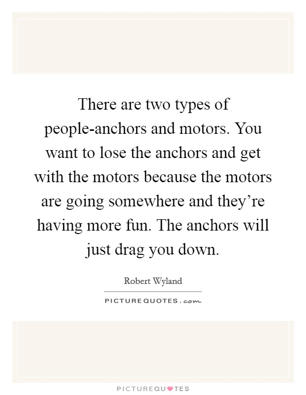 There are two types of people-anchors and motors. You want to lose the anchors and get with the motors because the motors are going somewhere and they're having more fun. The anchors will just drag you down Picture Quote #1