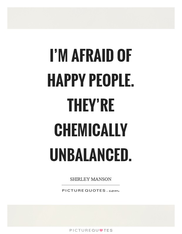 I'm afraid of happy people. They're chemically unbalanced Picture Quote #1