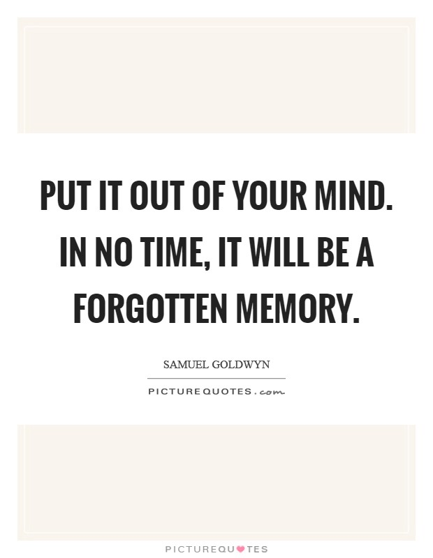 Put it out of your mind. In no time, it will be a forgotten memory Picture Quote #1