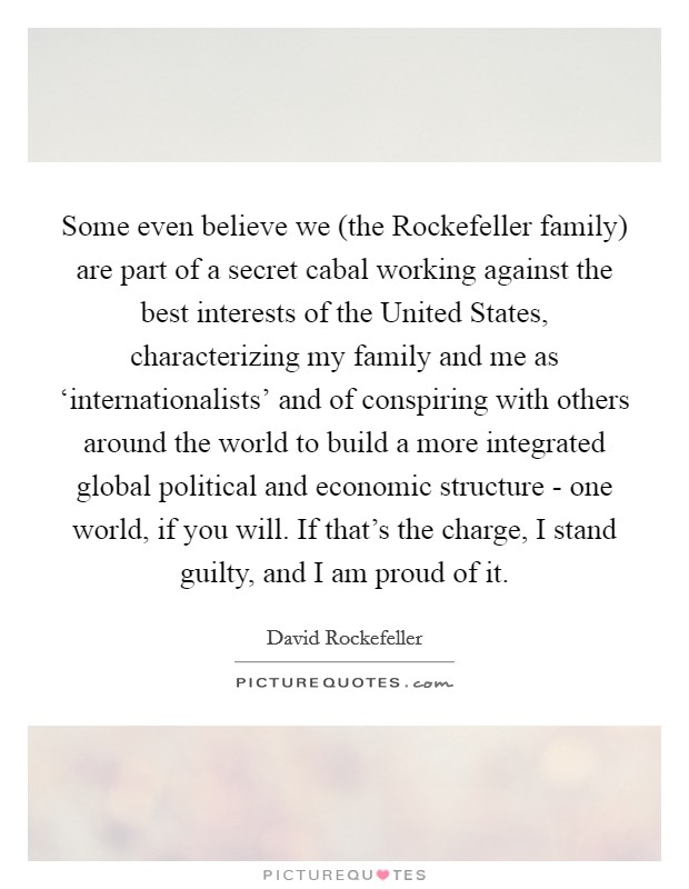 Some even believe we (the Rockefeller family) are part of a secret cabal working against the best interests of the United States, characterizing my family and me as 'internationalists' and of conspiring with others around the world to build a more integrated global political and economic structure - one world, if you will. If that's the charge, I stand guilty, and I am proud of it Picture Quote #1