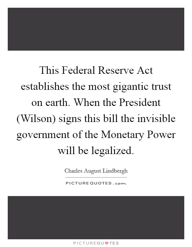 This Federal Reserve Act establishes the most gigantic trust on earth. When the President (Wilson) signs this bill the invisible government of the Monetary Power will be legalized Picture Quote #1