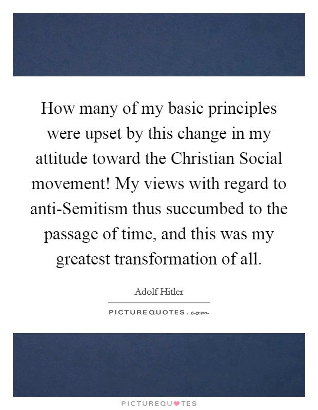 How many of my basic principles were upset by this change in my attitude toward the Christian Social movement! My views with regard to anti-Semitism thus succumbed to the passage of time, and this was my greatest transformation of all Picture Quote #1