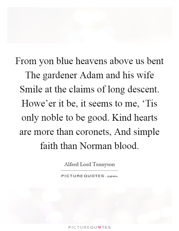 From yon blue heavens above us bent The gardener Adam and his wife Smile at the claims of long descent. Howe'er it be, it seems to me, 'Tis only noble to be good. Kind hearts are more than coronets, And simple faith than Norman blood Picture Quote #1