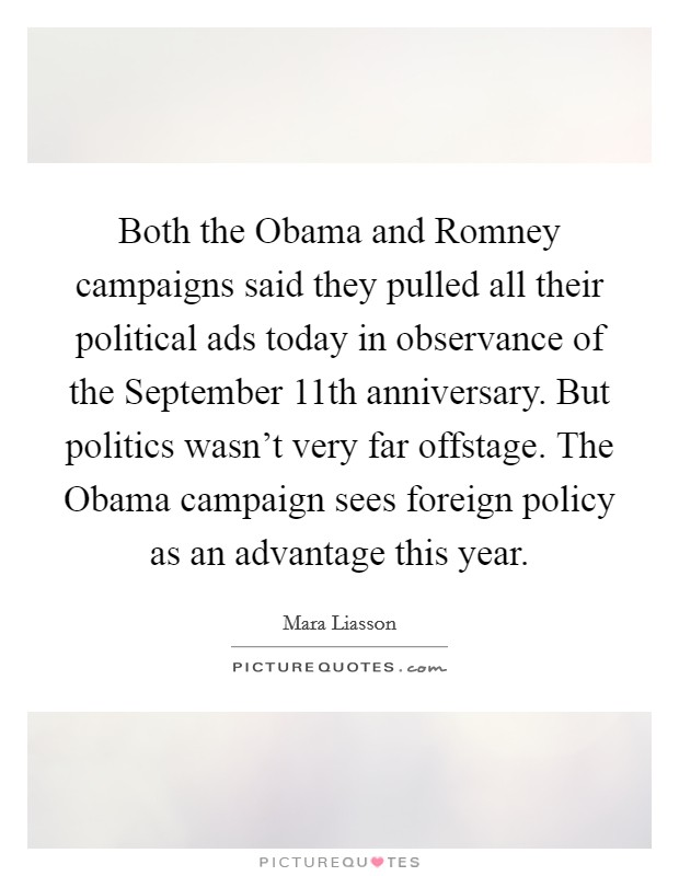 Both the Obama and Romney campaigns said they pulled all their political ads today in observance of the September 11th anniversary. But politics wasn't very far offstage. The Obama campaign sees foreign policy as an advantage this year Picture Quote #1
