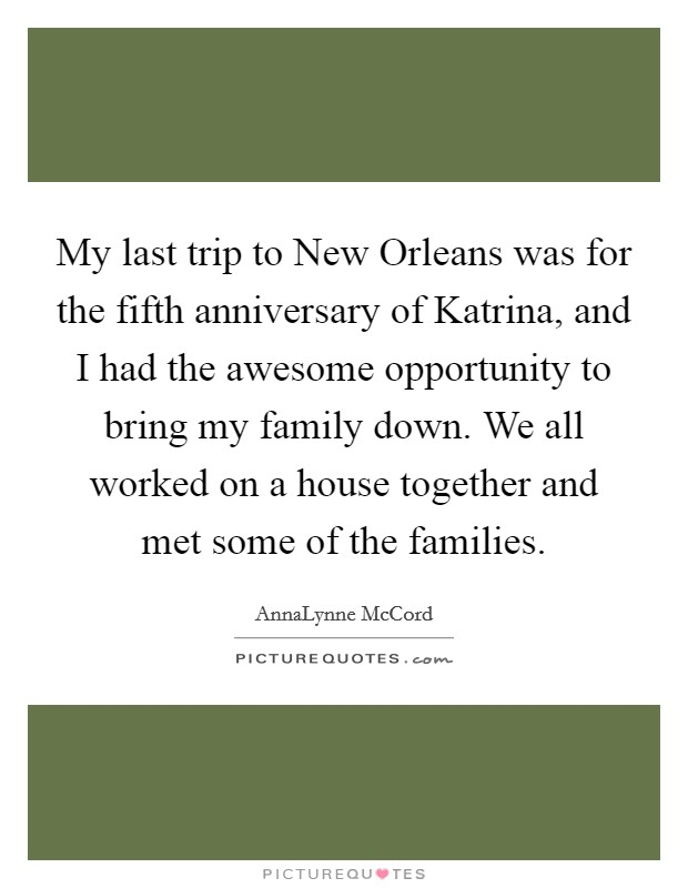 My last trip to New Orleans was for the fifth anniversary of Katrina, and I had the awesome opportunity to bring my family down. We all worked on a house together and met some of the families Picture Quote #1