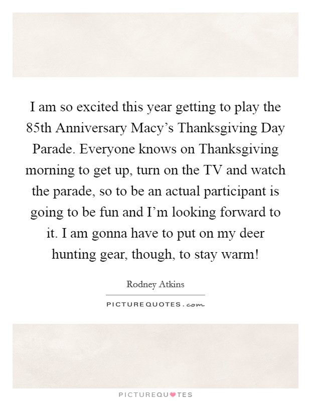 I am so excited this year getting to play the 85th Anniversary Macy's Thanksgiving Day Parade. Everyone knows on Thanksgiving morning to get up, turn on the TV and watch the parade, so to be an actual participant is going to be fun and I'm looking forward to it. I am gonna have to put on my deer hunting gear, though, to stay warm! Picture Quote #1