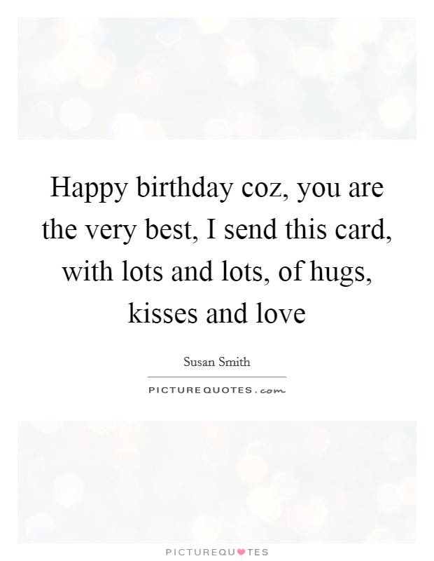 Happy birthday coz, you are the very best, I send this card, with lots and lots, of hugs, kisses and love Picture Quote #1