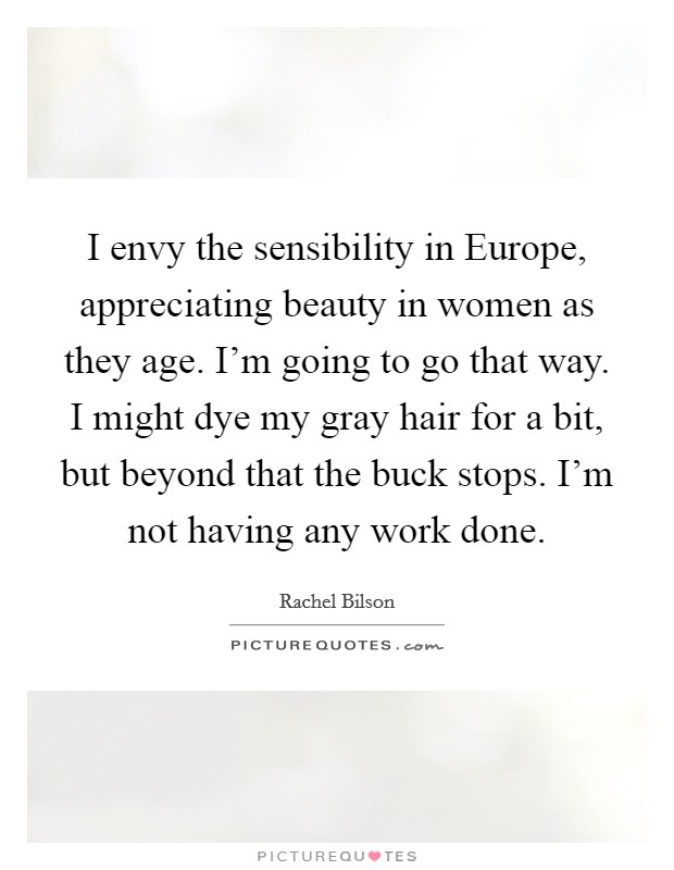 I envy the sensibility in Europe, appreciating beauty in women as they age. I'm going to go that way. I might dye my gray hair for a bit, but beyond that the buck stops. I'm not having any work done Picture Quote #1