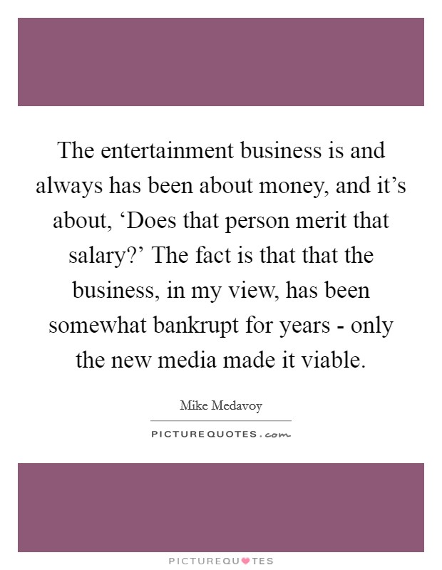 The entertainment business is and always has been about money, and it's about, 'Does that person merit that salary?' The fact is that that the business, in my view, has been somewhat bankrupt for years - only the new media made it viable Picture Quote #1