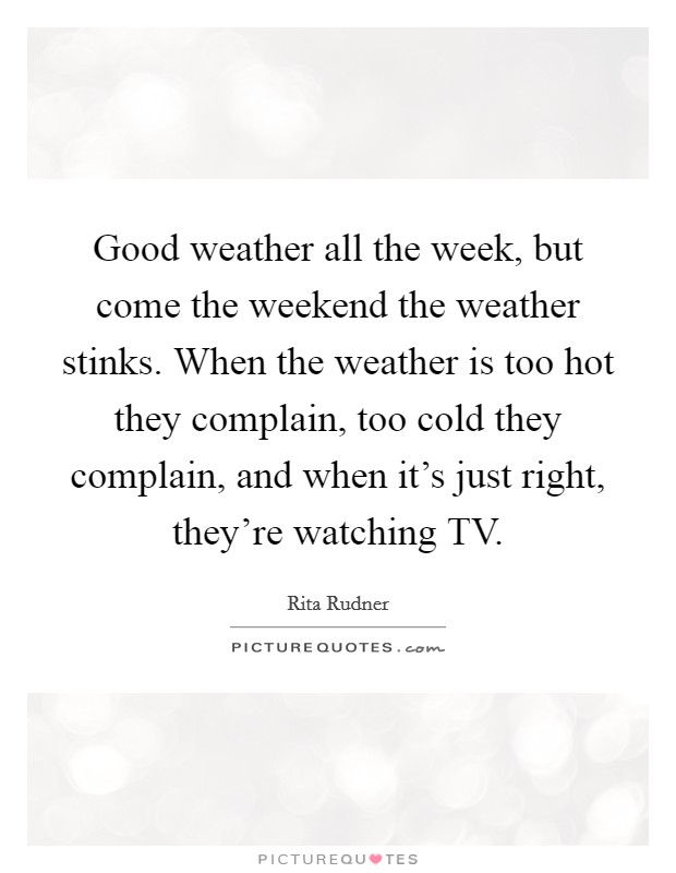 Good weather all the week, but come the weekend the weather stinks. When the weather is too hot they complain, too cold they complain, and when it's just right, they're watching TV Picture Quote #1