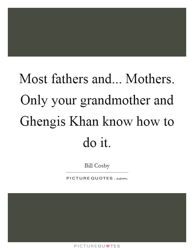 Most fathers and... Mothers. Only your grandmother and Ghengis Khan know how to do it Picture Quote #1