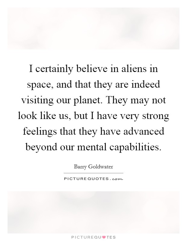 I certainly believe in aliens in space, and that they are indeed visiting our planet. They may not look like us, but I have very strong feelings that they have advanced beyond our mental capabilities Picture Quote #1