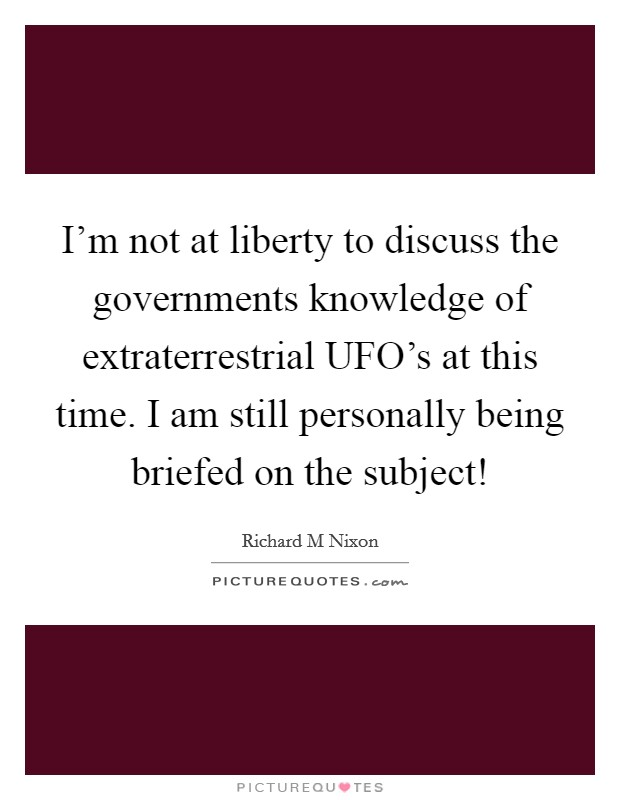 I'm not at liberty to discuss the governments knowledge of extraterrestrial UFO's at this time. I am still personally being briefed on the subject! Picture Quote #1